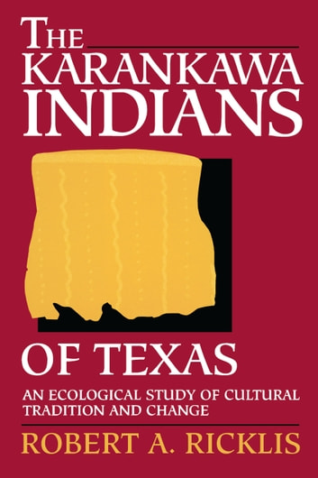 The Karankawa Indians of Texas - An Ecological Study of Cultural Tradition and Change ebook by Robert A. Ricklis