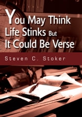 You May Think Life Stinks But It Could Be Verse ebook by Steven Stoker