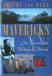Mavericks - An Incorrigable History Of Alberta ebook by Aritha Van Herk