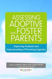 Assessing Adoptive and Foster Parents - Improving Analysis and Understanding of Parenting Capacity ebook by David Howe,Joanne Alper,John Simmonds,Kim Golding,Daniel Hughes,Ben Gurney-Smith,Jon Baylin