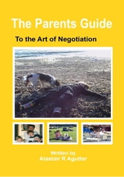 The Parents Guide to the Art of Negotiation ebook by Alastair R Agutter