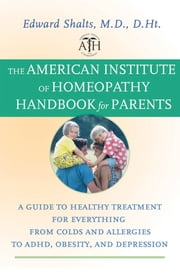 The American Institute of Homeopathy Handbook for Parents - A Guide to Healthy Treatment for Everything from Colds and Allergies to ADHD, Obesity, and Depression ebook by Edward Shalts M.D., D.Ht.