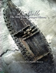 La Belle, the Ship That Changed History ebook by James E. Bruseth,Bullock Texas State History Museum,Mark Wolfe,David Denney,Jan Felts Bullock,Victoria Ramirez