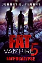 Fat Vampire 5: Fatpocalypse ebook by Johnny B. Truant