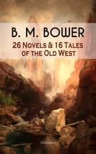 B. M. BOWER: 26 Novels & 16 Tales of the Old West (Illustrated) - Including the Flying U Series, The Range Dwellers, The Long Shadow, Good Indian, The Gringos, Starr of the Desert, Cabin Fever, The Thunder Bird, Her Prairie Knight… ebook by B. M. Bower, Charles M. Russell, Clarence Rowe