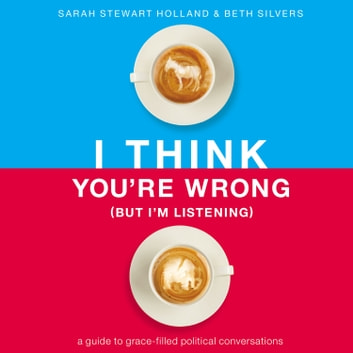 I Think You're Wrong (But I'm Listening) - A Guide to Grace-Filled Political Conversations audiobook by Sarah Stewart Holland,Beth A. Silvers