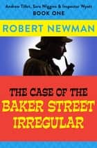 The Case of the Baker Street Irregular ebook by Robert Newman