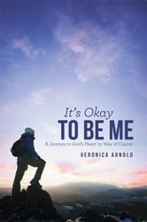 It's Okay to Be Me - A Journey to God's Heart by Way of Cancer ebook by Veronica Arnold