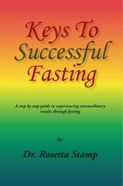 Keys To Successful Fasting - A step by step guide in experiencing extraordinary results through fasting ebook by Dr. Rosetta Stamp