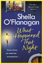 What Happened That Night - The page-turning holiday read by the No. 1 bestselling author ebook by Sheila O'Flanagan