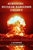 Surviving Nuclear Radiation Fallout, a Handbook ebook by Transmedia Books