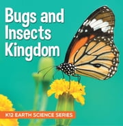 Bugs and Insects Kingdom : K12 Earth Science Series - Insects for Kids ebook by Baby Professor