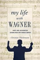 My Life with Wagner: Fairies, Rings, and Redemption: Exploring Opera's Most Enigmatic Composer ebook by Christian Thielemann,Anthea Bell