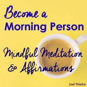 Become a Morning Person - Mindful Meditation & Affirmations audiobook by Joel Thielke