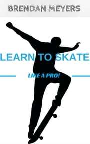 Learn To Skate Like A Pro! ebook by Brendan Meyers