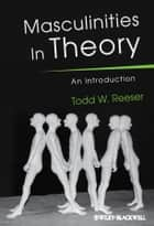 Masculinities in Theory ebook by Todd W. Reeser