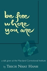 Be Free Where You Are: A Talk Given At The Maryland Correctional Institute ebook by HANH,THICH NHAT
