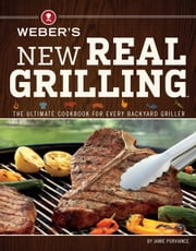 Weber's New Real Grilling - The Ultimate Cookbook for Every Backyard Griller ebook by Jamie Purviance