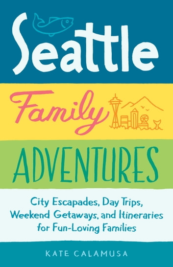 Seattle Family Adventures - City Escapades, Day Trips, Weekend Getaways, and Itineraries for Fun-Loving Families ebook by Kate Calamusa