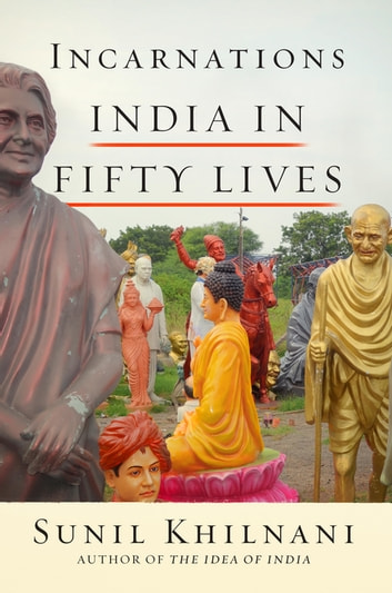 Incarnations - A History of India in Fifty Lives ebook by Sunil Khilnani