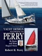 Yacht Design According to Perry : My Boats and What Shaped Them ebook by Robert Perry