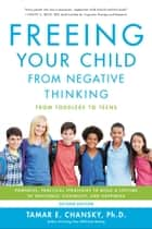 Freeing Your Child from Negative Thinking - Powerful, Practical Strategies to Build a Lifetime of Resilience, Flexibility, and Happiness ebook by Tamar Chansky