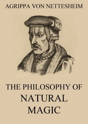 The Philosophy Of Natural Magic ebook by Agrippa von Nettesheim,Lauron William de Laurence