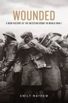 Wounded - A New History of the Western Front in World War I ebook by Emily Mayhew