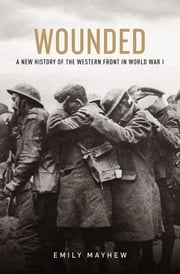 Wounded: A New History of the Western Front in World War I ebook by Emily Mayhew