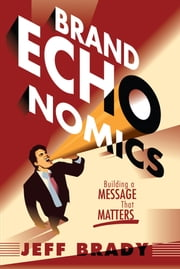 Brand Echonomics - Building a Message that Matters ebook by Jeff Brady