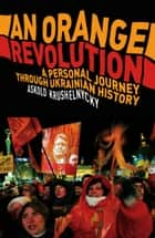An Orange Revolution ebook by Askold Krushnelnycky