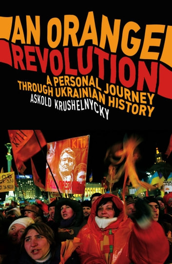 An Orange Revolution - A Personal Journey Through Ukrainian History ebook by Askold Krushnelnycky