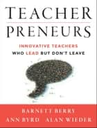 Teacherpreneurs - Innovative Teachers Who Lead But Don't Leave ebook by Barnett Berry, Ann Byrd, Alan Wieder