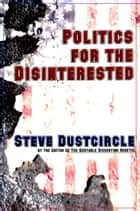 Politics for the Disinterested ebook by Steve Dustcircle
