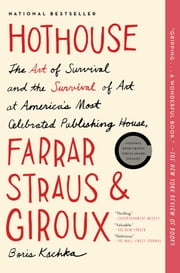 Hothouse - The Art of Survival and the Survival of Art at America's Most Celebrated Publishing House, Farrar, Straus, and Giroux ebook by Boris Kachka