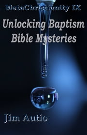 MetaChristianity IX: Unlocking Baptism Bible Mysteries ebook by Jim Autio