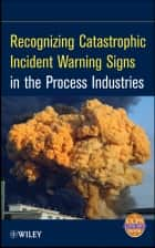 Recognizing Catastrophic Incident Warning Signs in the Process Industries ebook by CCPS (Center for Chemical Process Safety)