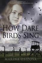 How Dare The Birds Sing - Book One in the Love and Fate Series, #1 ebook by Marina Osipova
