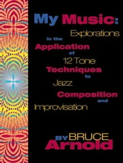 My Music: Explorations in the Application of 12 Tone Techniques to Jazz Composition and Improvisation ebook by Arnold, Bruce E.