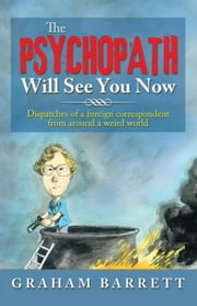 The Psychopath Will See You Now - Dispatches of a Foreign Correspondent from Around a Weird World ebook by Graham Barrett