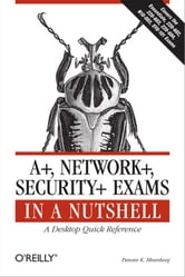 A+, Network+, Security+ Exams in a Nutshell - A Desktop Quick Reference ebook by Pawan K. Bhardwaj