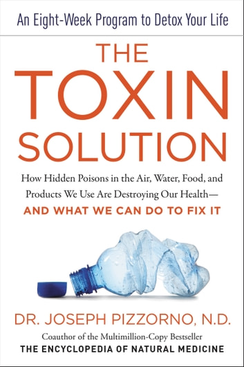 The Toxin Solution - How Hidden Poisons in the Air, Water, Food, and Products We Use Are Destroying Our Health--AND WHAT WE CAN DO TO FIX IT ebook by Joseph Pizzorno