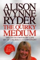 The Quirky Medium - The Extraordinary Life of an Unlikely Clairvoyant eBook by Alison Wynne-Ryder