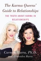The Karma Queens' Guide to Relationships - The Truth About Karma in Relationships ebook by Carmen Harra, Alexandra Harra