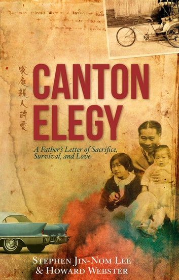 Canton Elegy - A Father's Letter of Sacrifice, Survival, and Enduring Love ebook by Stephen Lee,Howard Webster