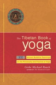 The Tibetan Book of Yoga - Ancient Buddhist Teachings on the Philosophy and Practice of Yoga ebook by Geshe Michael Roach