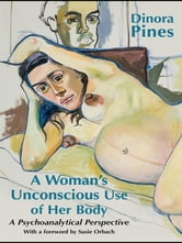 A Woman's Unconscious Use of Her Body - A Psychoanalytical Perspective ebook by Dinora Pines