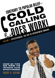 Contrary to Popular Belief—Cold Calling Does Work! - Volume I: Effectiveness, the Art of Appointment Making ebook by Barry D. Caponi