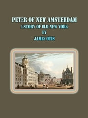 Peter of New Amsterdam: A Story of Old New York ebook by James Otis