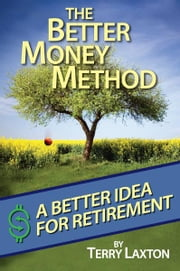 The Better Money Method: A Better Idea for Retirement ebook by Terry Laxton
